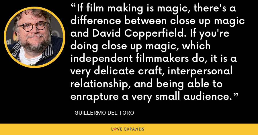 If film making is magic, there's a difference between close up magic and David Copperfield. If you're doing close up magic, which independent filmmakers do, it is a very delicate craft, interpersonal relationship, and being able to enrapture a very small audience. - Guillermo del Toro