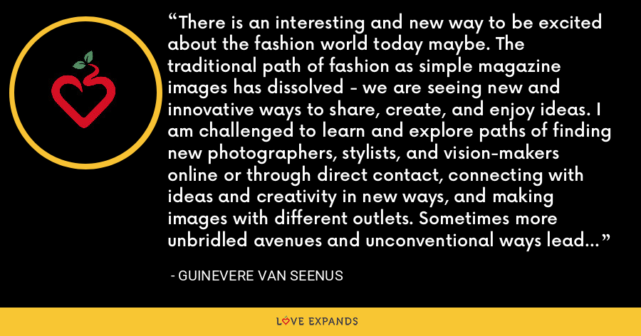 There is an interesting and new way to be excited about the fashion world today maybe. The traditional path of fashion as simple magazine images has dissolved - we are seeing new and innovative ways to share, create, and enjoy ideas. I am challenged to learn and explore paths of finding new photographers, stylists, and vision-makers online or through direct contact, connecting with ideas and creativity in new ways, and making images with different outlets. Sometimes more unbridled avenues and unconventional ways lead to things I wouldn't have thought of yet. - Guinevere Van Seenus