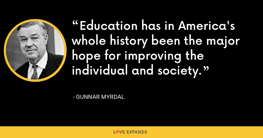 Education has in America's whole history been the major hope for improving the individual and society. - Gunnar Myrdal