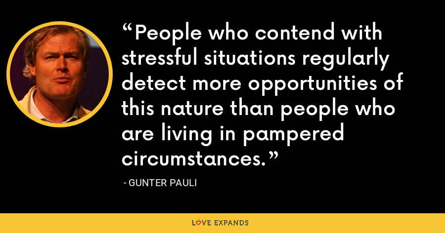 People who contend with stressful situations regularly detect more opportunities of this nature than people who are living in pampered circumstances. - Gunter Pauli