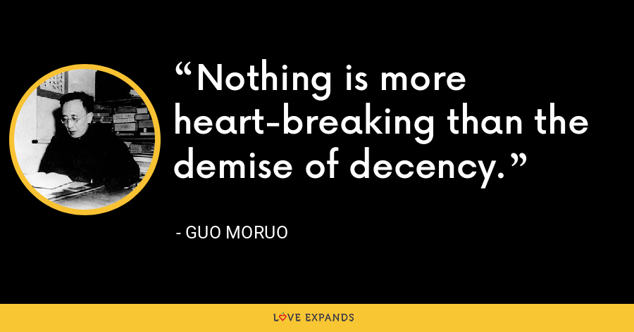 Nothing is more heart-breaking than the demise of decency. - Guo Moruo