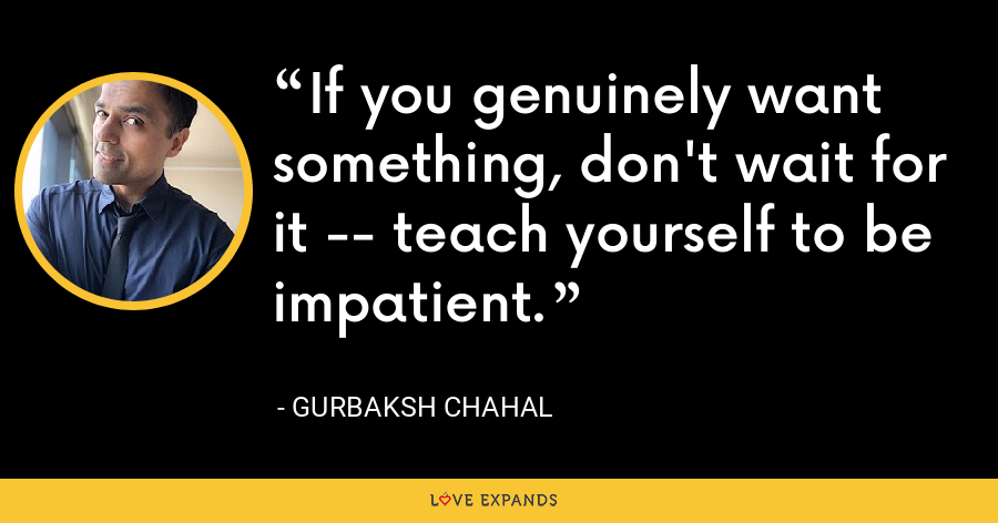 If you genuinely want something, don't wait for it -- teach yourself to be impatient. - Gurbaksh Chahal