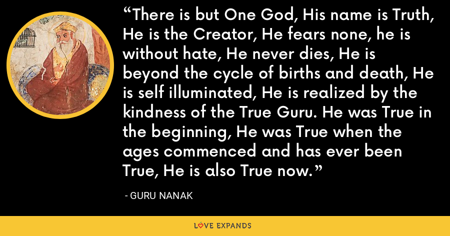 There is but One God, His name is Truth, He is the Creator, He fears none, he is without hate, He never dies, He is beyond the cycle of births and death, He is self illuminated, He is realized by the kindness of the True Guru. He was True in the beginning, He was True when the ages commenced and has ever been True, He is also True now. - Guru Nanak