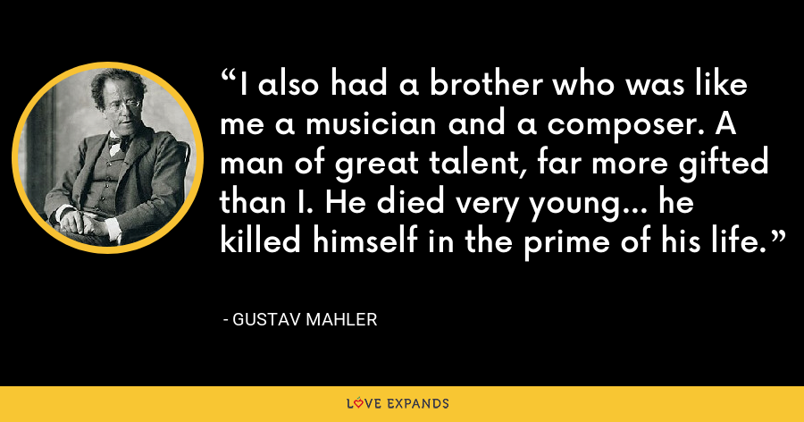 I also had a brother who was like me a musician and a composer. A man of great talent, far more gifted than I. He died very young... he killed himself in the prime of his life. - Gustav Mahler