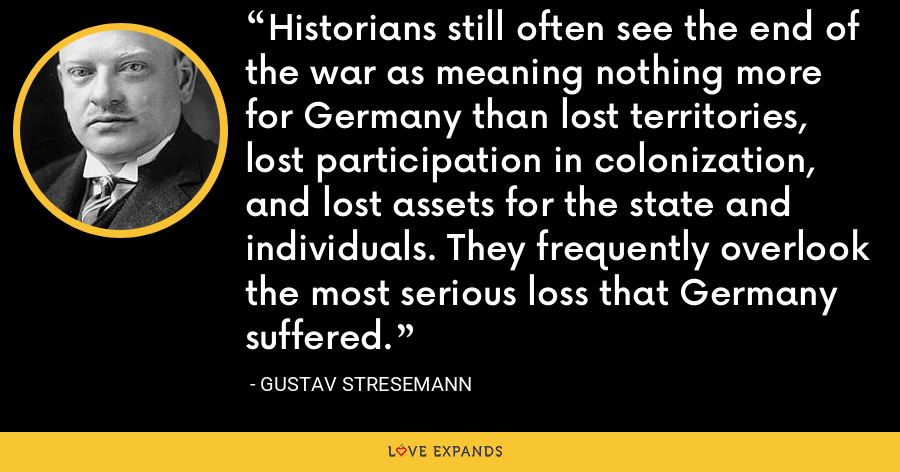 Historians still often see the end of the war as meaning nothing more for Germany than lost territories, lost participation in colonization, and lost assets for the state and individuals. They frequently overlook the most serious loss that Germany suffered. - Gustav Stresemann