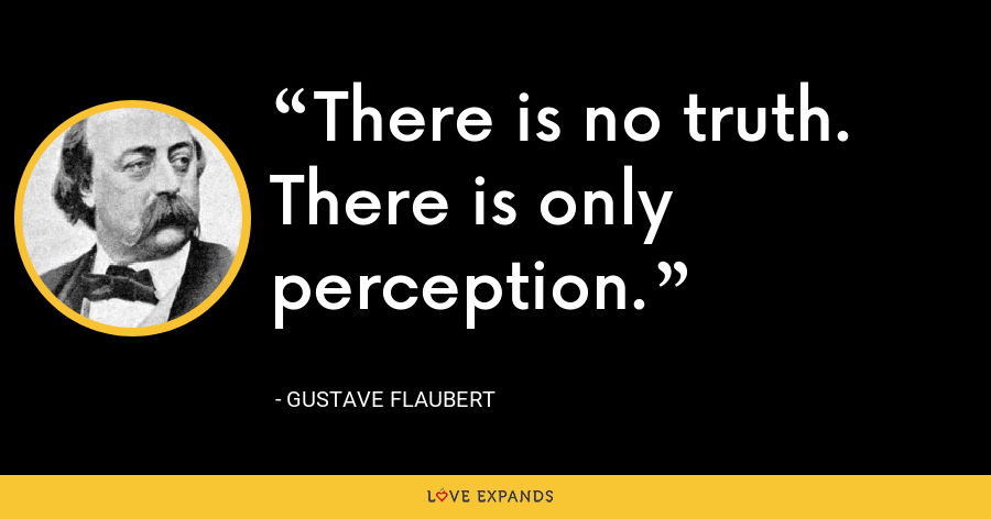 There is no truth. There is only perception. - Gustave Flaubert