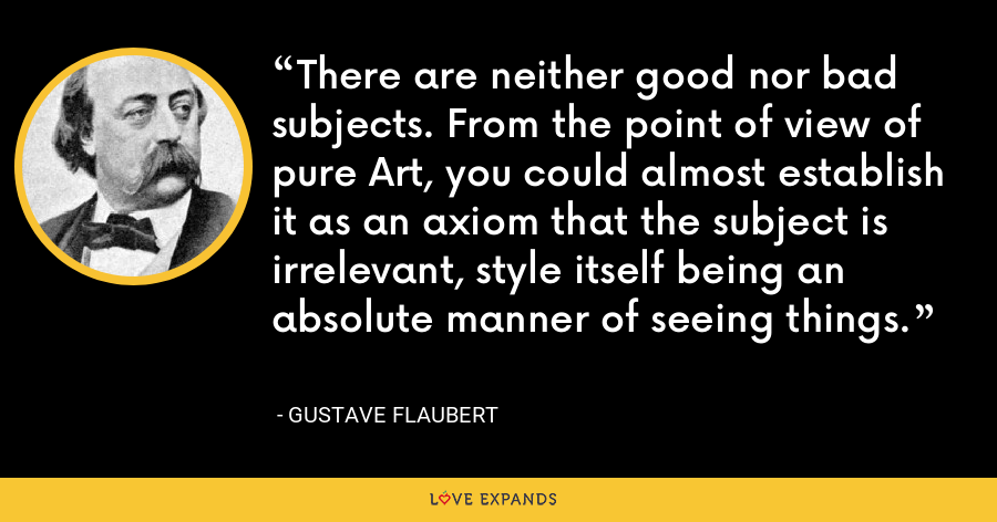 There are neither good nor bad subjects. From the point of view of pure Art, you could almost establish it as an axiom that the subject is irrelevant, style itself being an absolute manner of seeing things. - Gustave Flaubert