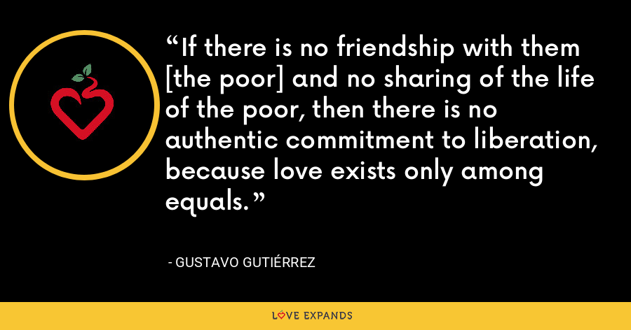 If there is no friendship with them [the poor] and no sharing of the life of the poor, then there is no authentic commitment to liberation, because love exists only among equals. - Gustavo Gutiérrez
