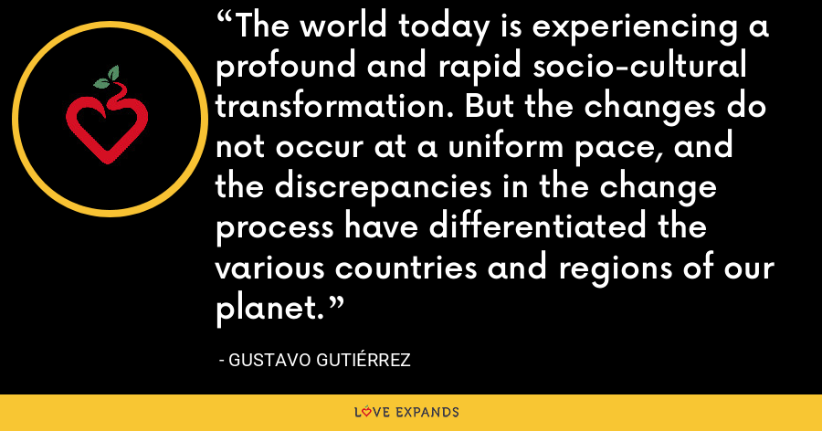 The world today is experiencing a profound and rapid socio-cultural transformation. But the changes do not occur at a uniform pace, and the discrepancies in the change process have differentiated the various countries and regions of our planet. - Gustavo Gutiérrez