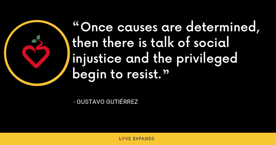 Once causes are determined, then there is talk of social injustice and the privileged begin to resist. - Gustavo Gutiérrez