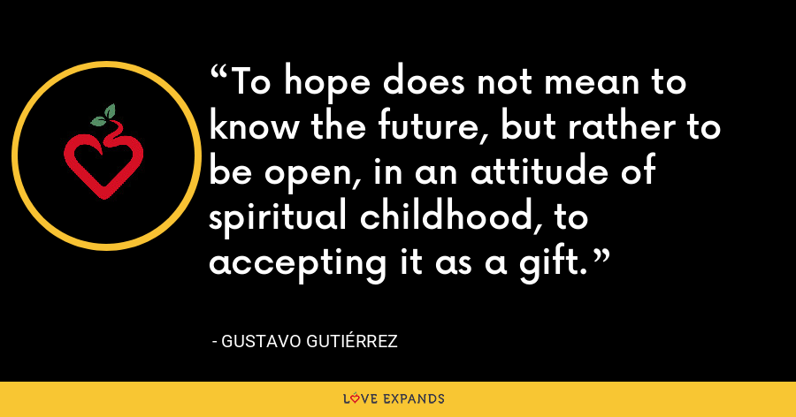 To hope does not mean to know the future, but rather to be open, in an attitude of spiritual childhood, to accepting it as a gift. - Gustavo Gutiérrez