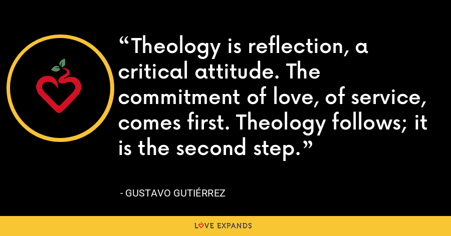Theology is reflection, a critical attitude. The commitment of love, of service, comes first. Theology follows; it is the second step. - Gustavo Gutiérrez