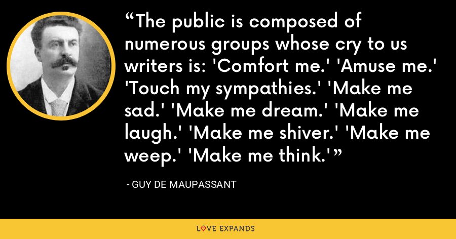 The public is composed of numerous groups whose cry to us writers is: 'Comfort me.' 'Amuse me.' 'Touch my sympathies.' 'Make me sad.' 'Make me dream.' 'Make me laugh.' 'Make me shiver.' 'Make me weep.' 'Make me think.' - Guy de Maupassant
