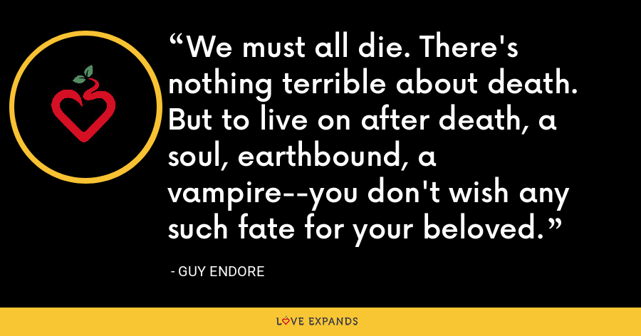 We must all die. There's nothing terrible about death. But to live on after death, a soul, earthbound, a vampire--you don't wish any such fate for your beloved. - Guy Endore