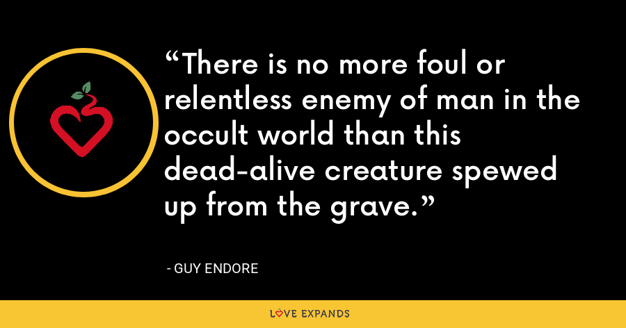 There is no more foul or relentless enemy of man in the occult world than this dead-alive creature spewed up from the grave. - Guy Endore