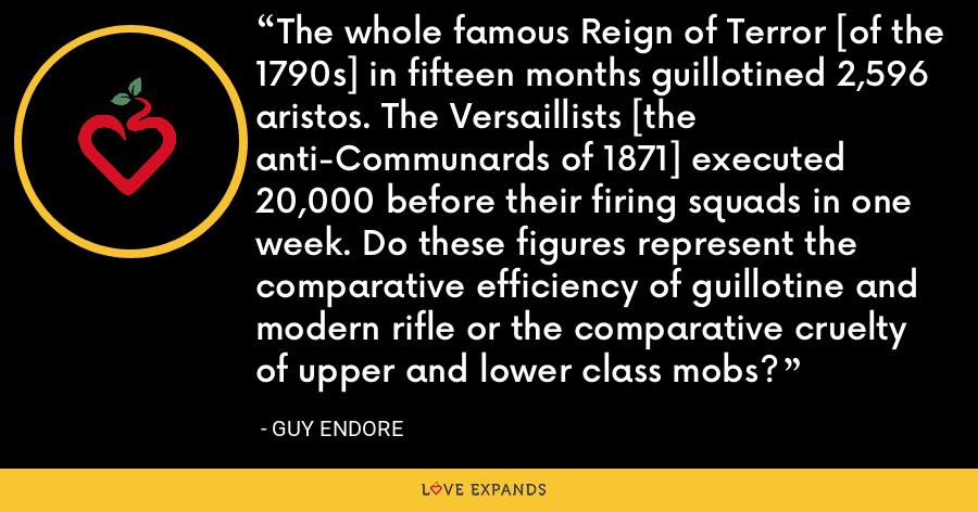 The whole famous Reign of Terror [of the 1790s] in fifteen months guillotined 2,596 aristos. The Versaillists [the anti-Communards of 1871] executed 20,000 before their firing squads in one week. Do these figures represent the comparative efficiency of guillotine and modern rifle or the comparative cruelty of upper and lower class mobs? - Guy Endore