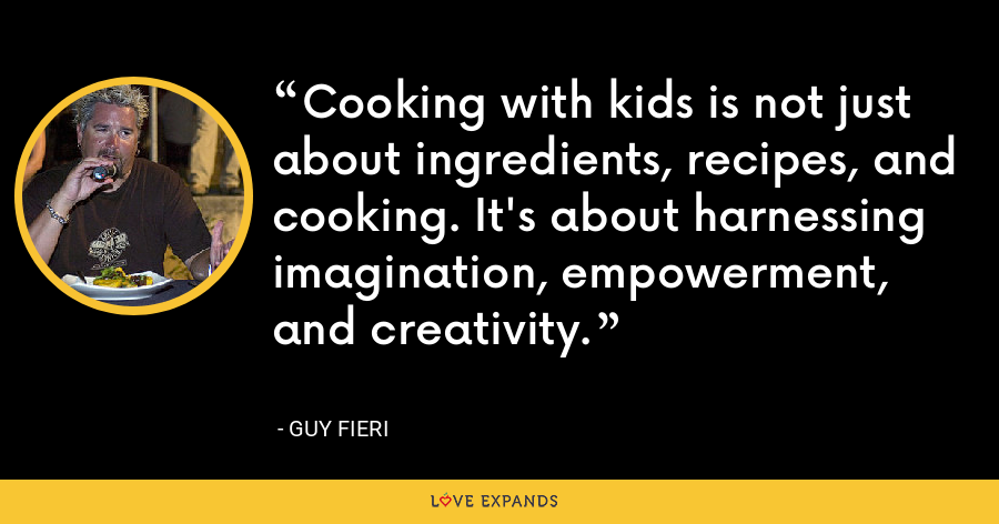 Cooking with kids is not just about ingredients, recipes, and cooking. It's about harnessing imagination, empowerment, and creativity. - Guy Fieri