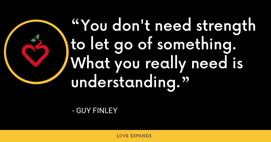 You don't need strength to let go of something. What you really need is understanding. - Guy Finley