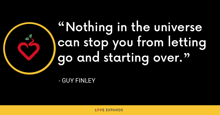 Nothing in the universe can stop you from letting go and starting over. - Guy Finley