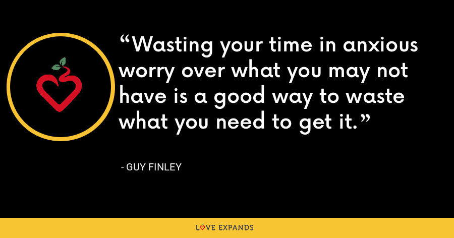 Wasting your time in anxious worry over what you may not have is a good way to waste what you need to get it. - Guy Finley