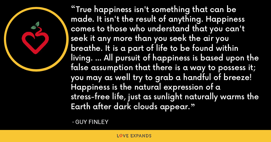 True happiness isn't something that can be made. It isn't the result of anything. Happiness comes to those who understand that you can't seek it any more than you seek the air you breathe. It is a part of life to be found within living. ... All pursuit of happiness is based upon the false assumption that there is a way to possess it; you may as well try to grab a handful of breeze! Happiness is the natural expression of a stress-free life, just as sunlight naturally warms the Earth after dark clouds appear. - Guy Finley