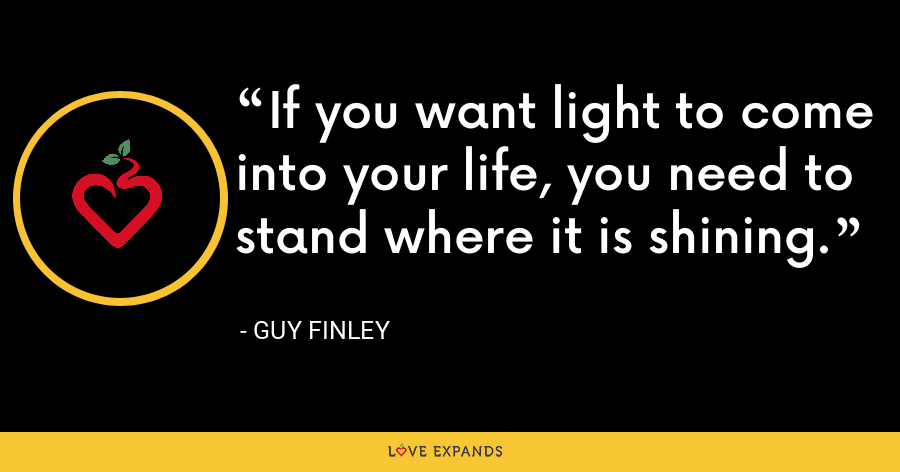 If you want light to come into your life, you need to stand where it is shining. - Guy Finley