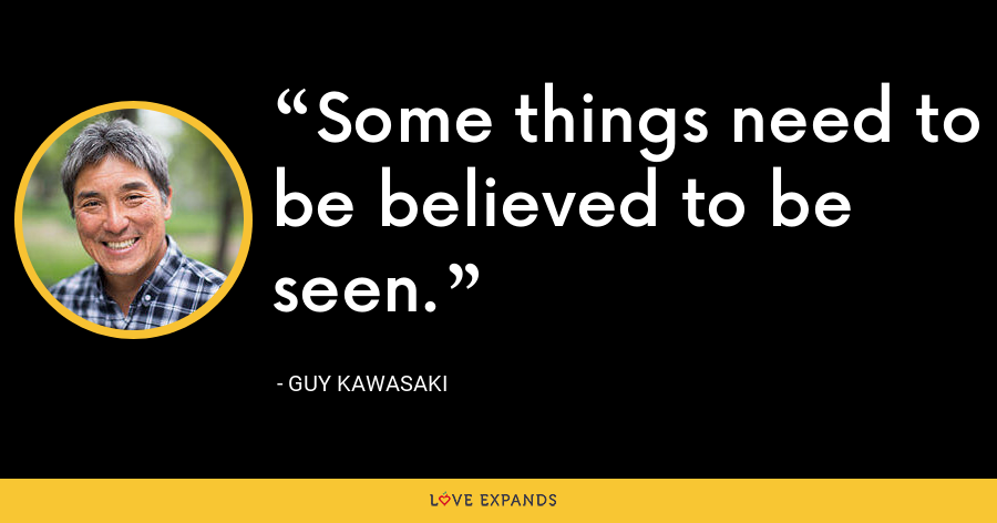 Some things need to be believed to be seen. - Guy Kawasaki