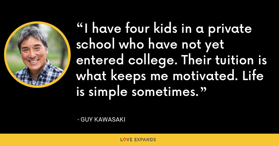 I have four kids in a private school who have not yet entered college. Their tuition is what keeps me motivated. Life is simple sometimes. - Guy Kawasaki