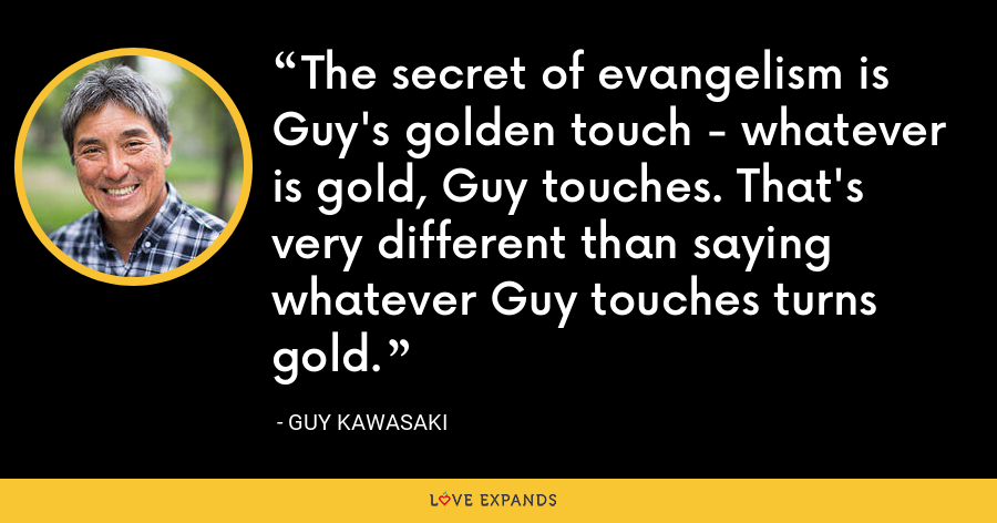 The secret of evangelism is Guy's golden touch - whatever is gold, Guy touches. That's very different than saying whatever Guy touches turns gold. - Guy Kawasaki