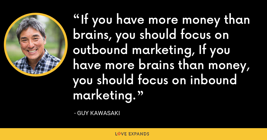 If you have more money than brains, you should focus on outbound marketing, If you have more brains than money, you should focus on inbound marketing. - Guy Kawasaki