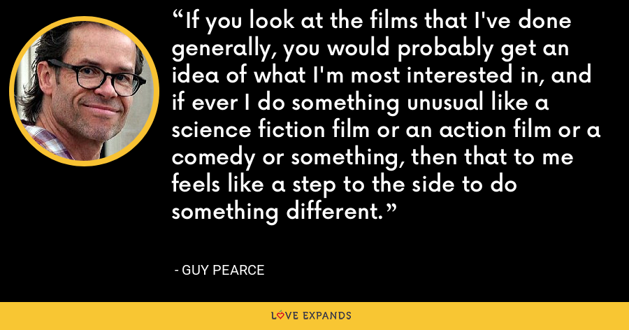 If you look at the films that I've done generally, you would probably get an idea of what I'm most interested in, and if ever I do something unusual like a science fiction film or an action film or a comedy or something, then that to me feels like a step to the side to do something different. - Guy Pearce