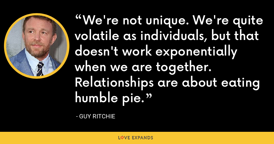 We're not unique. We're quite volatile as individuals, but that doesn't work exponentially when we are together. Relationships are about eating humble pie. - Guy Ritchie