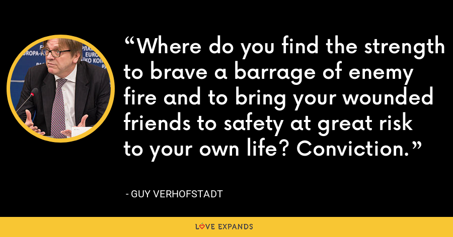 Where do you find the strength to brave a barrage of enemy fire and to bring your wounded friends to safety at great risk to your own life? Conviction. - Guy Verhofstadt