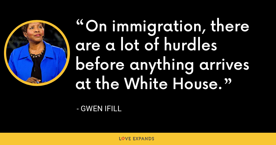 On immigration, there are a lot of hurdles before anything arrives at the White House. - Gwen Ifill