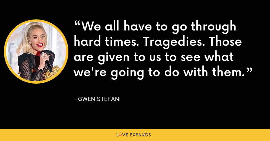 We all have to go through hard times. Tragedies. Those are given to us to see what we're going to do with them. - Gwen Stefani