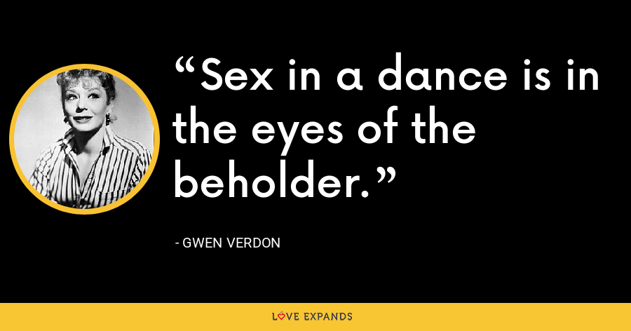 Sex in a dance is in the eyes of the beholder. - Gwen Verdon