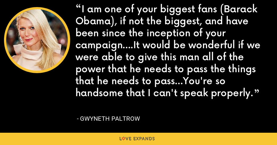 I am one of your biggest fans (Barack Obama), if not the biggest, and have been since the inception of your campaign....It would be wonderful if we were able to give this man all of the power that he needs to pass the things that he needs to pass...You're so handsome that I can't speak properly. - Gwyneth Paltrow