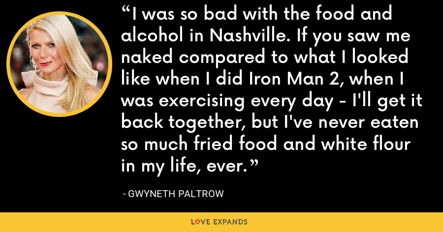 I was so bad with the food and alcohol in Nashville. If you saw me naked compared to what I looked like when I did Iron Man 2, when I was exercising every day - I'll get it back together, but I've never eaten so much fried food and white flour in my life, ever. - Gwyneth Paltrow