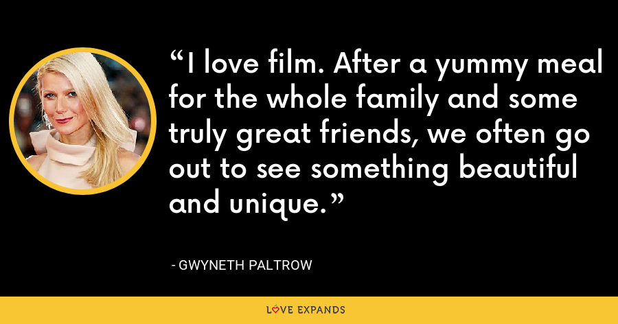 I love film. After a yummy meal for the whole family and some truly great friends, we often go out to see something beautiful and unique. - Gwyneth Paltrow
