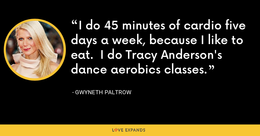 I do 45 minutes of cardio five days a week, because I like to eat.  I do Tracy Anderson's dance aerobics classes. - Gwyneth Paltrow