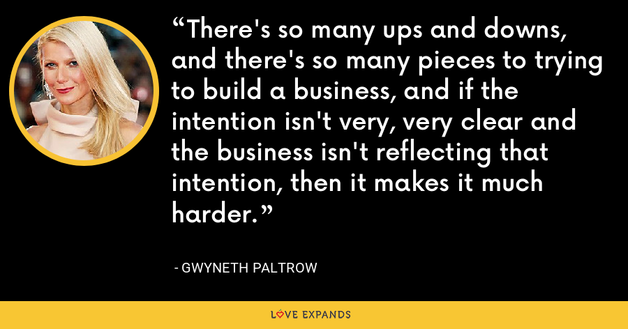 There's so many ups and downs, and there's so many pieces to trying to build a business, and if the intention isn't very, very clear and the business isn't reflecting that intention, then it makes it much harder. - Gwyneth Paltrow