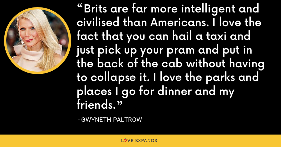 Brits are far more intelligent and civilised than Americans. I love the fact that you can hail a taxi and just pick up your pram and put in the back of the cab without having to collapse it. I love the parks and places I go for dinner and my friends. - Gwyneth Paltrow