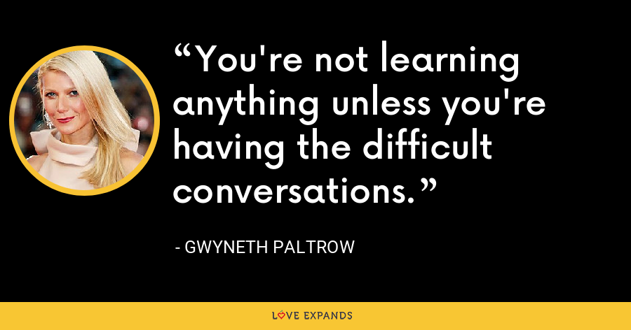 You're not learning anything unless you're having the difficult conversations. - Gwyneth Paltrow