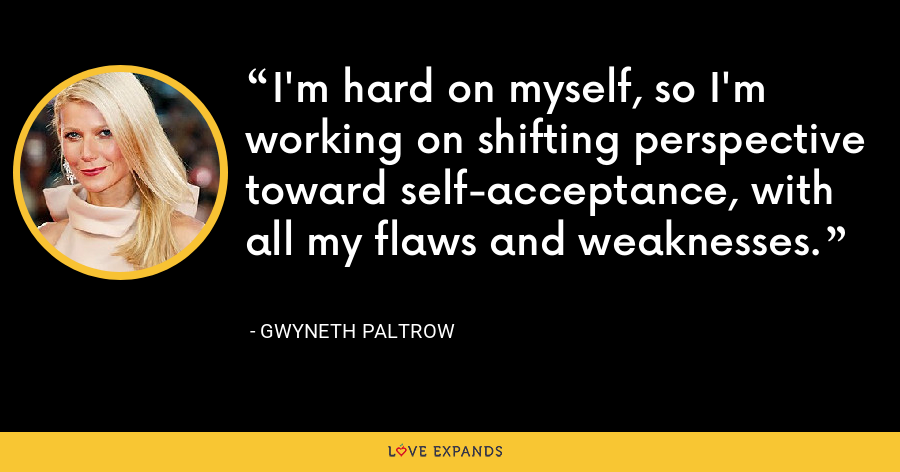 I'm hard on myself, so I'm working on shifting perspective toward self-acceptance, with all my flaws and weaknesses. - Gwyneth Paltrow