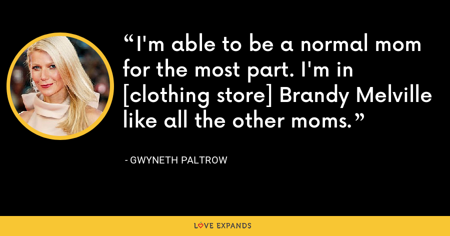 I'm able to be a normal mom for the most part. I'm in [clothing store] Brandy Melville like all the other moms. - Gwyneth Paltrow