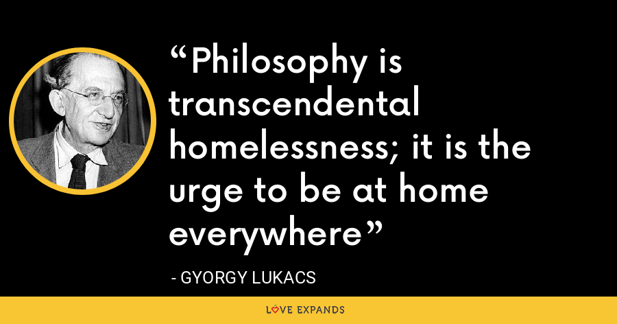 Philosophy is transcendental homelessness; it is the urge to be at home everywhere - Gyorgy Lukacs