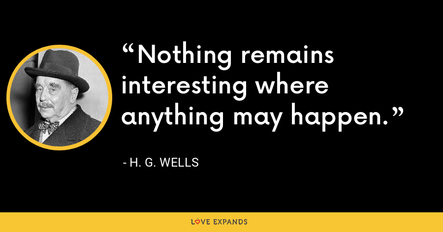 Nothing remains interesting where anything may happen. - H. G. Wells