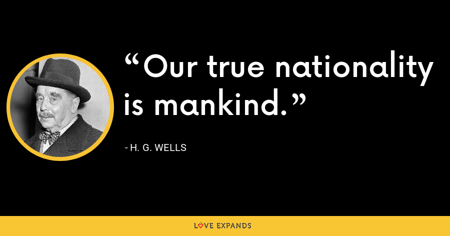 Our true nationality is mankind. - H. G. Wells