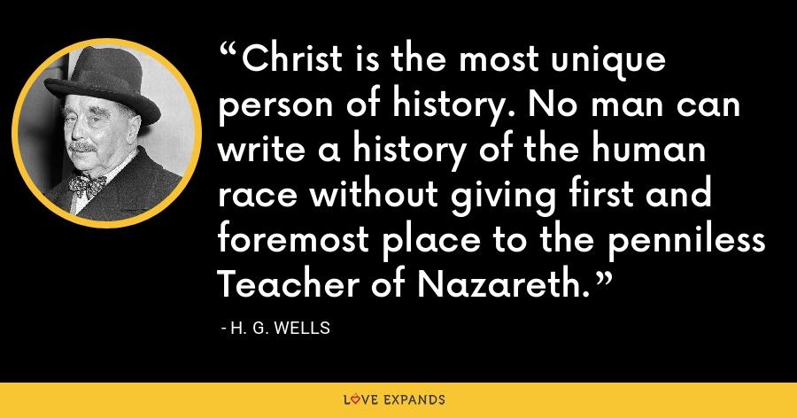 Christ is the most unique person of history. No man can write a history of the human race without giving first and foremost place to the penniless Teacher of Nazareth. - H. G. Wells