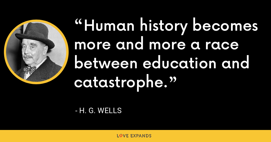 Human history becomes more and more a race between education and catastrophe. - H. G. Wells